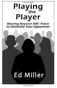 Playing The Player: Moving Beyond ABC Poker To Dominate Your Opponents